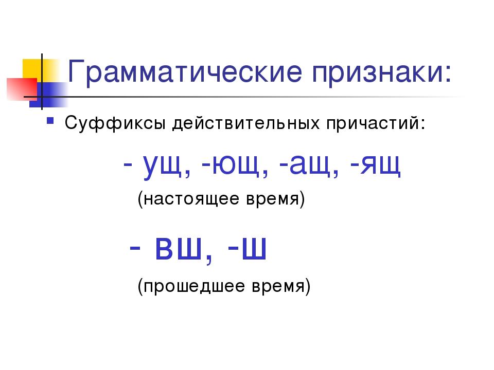 Грамматические признаки: Суффиксы действительных причастий: - ущ, -ющ, -ащ, -...