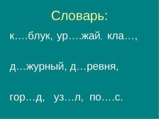 Словарь: к….блук, ур….жай, кла…, д…журный, д…ревня, гор…д, уз…л, по….с.