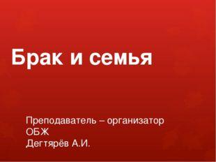 Брак и семья Преподаватель – организатор ОБЖ Дегтярёв А.И.