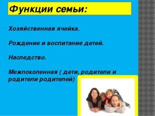 Функции семьи: Хозяйственная ячейка. Рождение и воспитание детей. Наследство.