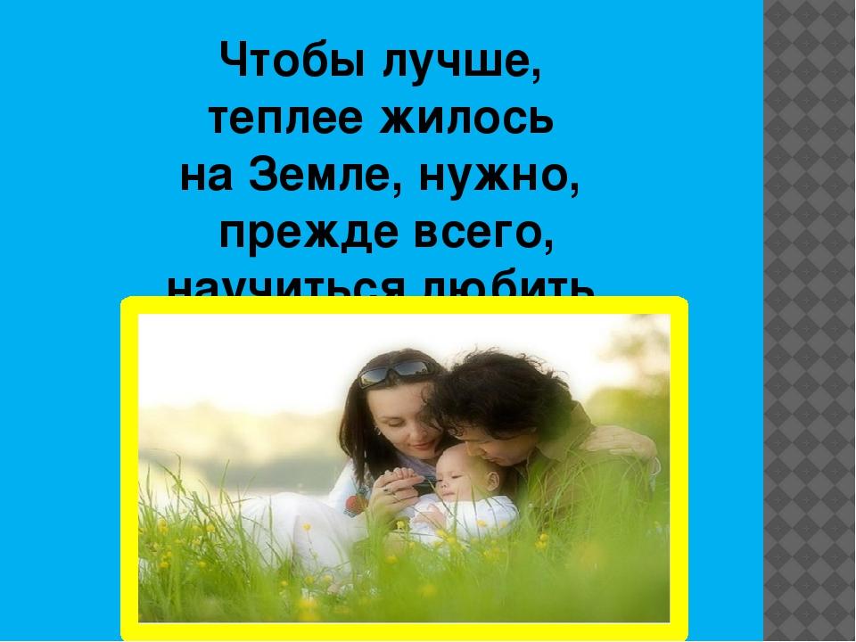 Чтобы лучше, теплее жилось на Земле, нужно, прежде всего, научиться любить.