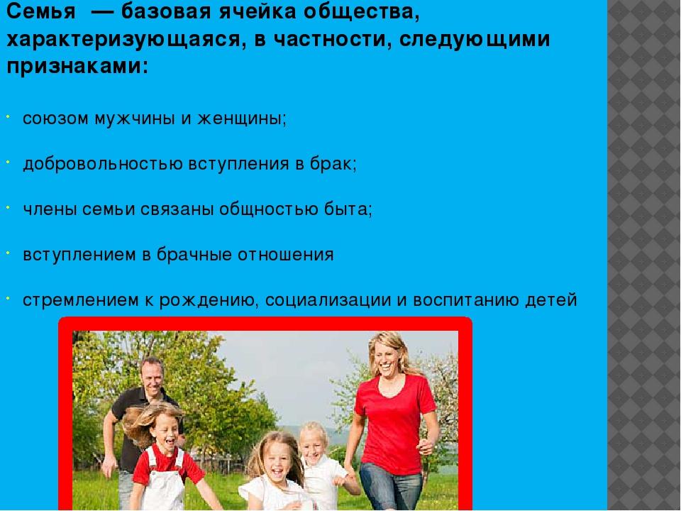 Семья́ — базовая ячейка общества, характеризующаяся, в частности, следующими...