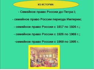 - Семейное право России до Петра I; - семейное право России периода Империи;