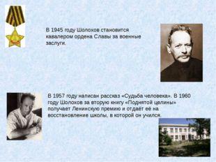 В 1945 году Шолохов становится кавалером ордена Славы за военные заслуги. В 1