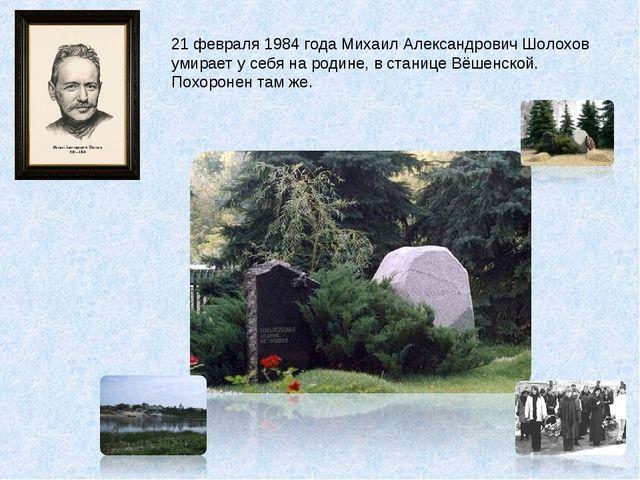 21 февраля 1984 года Михаил Александрович Шолохов умирает у себя на родине, в...