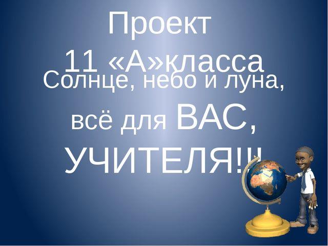 Проект 11 «А»класса Солнце, небо и луна, всё для ВАС, УЧИТЕЛЯ!!!