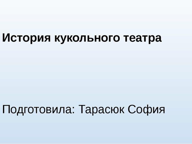 История кукольного театра Подготовила: Тарасюк София