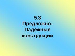 5.3 Предложно- Падежные конструкции