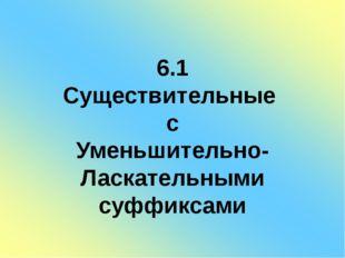 6.1 Существительные с Уменьшительно- Ласкательными суффиксами