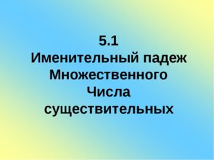 5.1 Именительный падеж Множественного Числа существительных