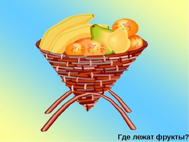Где лежат фрукты?