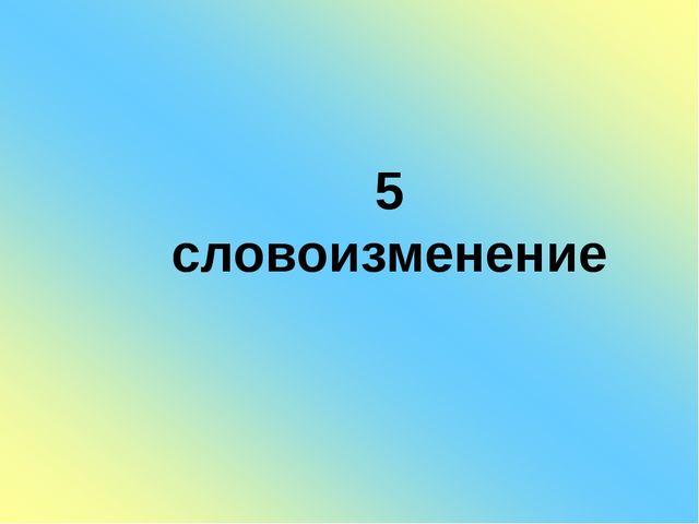 5 словоизменение