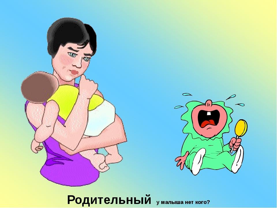 Родительный у малыша нет кого?