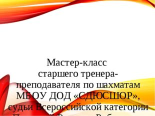 Мастер-класс старшего тренера-преподавателя по шахматам МБОУ ДОД «СДЮСШОР», с