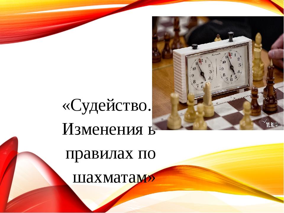 «Судейство. Изменения в правилах по шахматам»