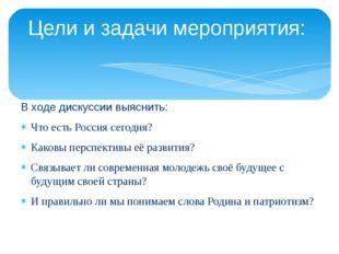 В ходе дискуссии выяснить: Что есть Россия сегодня? Каковы перспективы её раз