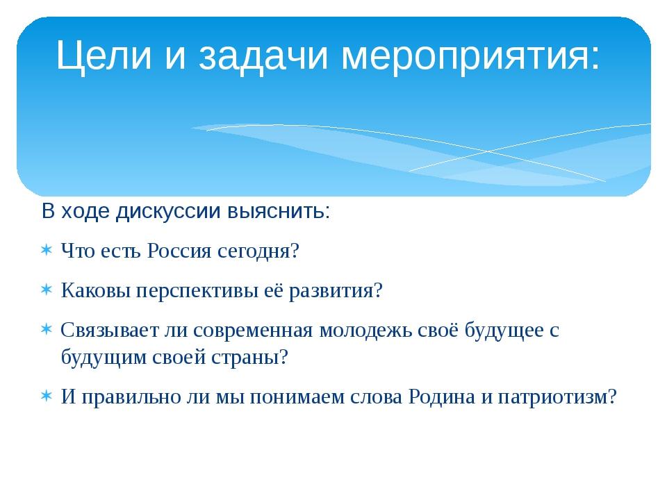 В ходе дискуссии выяснить: Что есть Россия сегодня? Каковы перспективы её раз...