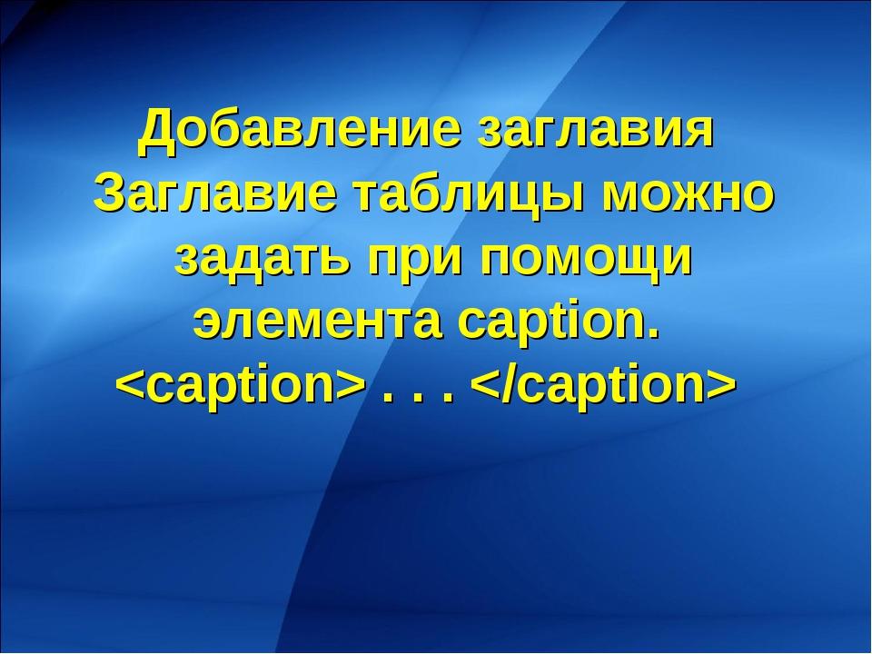 Добавление заглавия Заглавие таблицы можно задать при помощи элемента caption...