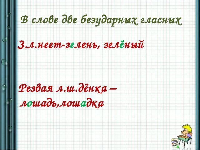 В слове две безударных гласных З.л.неет-зелень, зелёный Резвая л.ш.дёнка –лош...