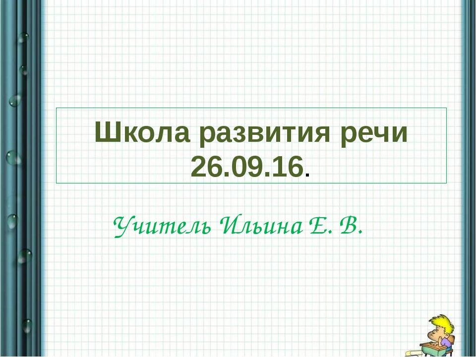 Школа развития речи 26.09.16. Учитель Ильина Е. В.