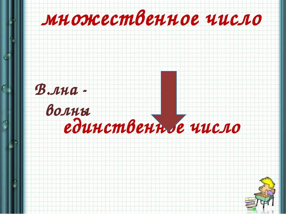 множественное число единственное число В.лна - волны
