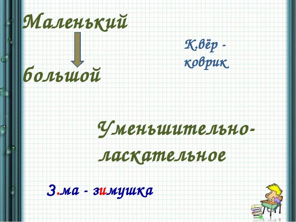 Маленький большой Уменьшительно- ласкательное К.вёр - коврик З.ма - зимушка