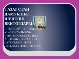 ҚАЗАҚСТАН ДАМУЫНЫҢ ШЕШУШІ ВЕКТОРЛАРЫ ПРЕЗИДЕНТ Н.НАЗАРБАЕВ «ҚАЗАҚСТАН-2050» С
