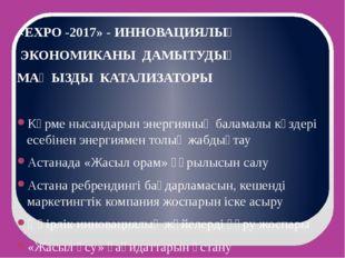«ЕХРО -2017» - ИННОВАЦИЯЛЫҚ ЭКОНОМИКАНЫ ДАМЫТУДЫҢ МАҢЫЗДЫ КАТАЛИЗАТОРЫ  Көрм