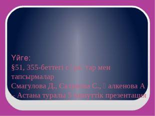 Үйге: §51, 355-беттегі сұрақтар мен тапсырмалар Смагулова Д., Саликова С., Қа