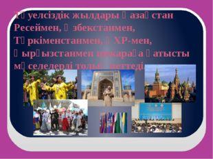 Тәуелсіздік жылдары Қазақстан Ресеймен, Өзбекстанмен, Түркіменстанмен, ҚХР-ме
