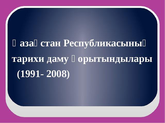 Қазақстан Республикасының тарихи даму қорытындылары (1991- 2008)