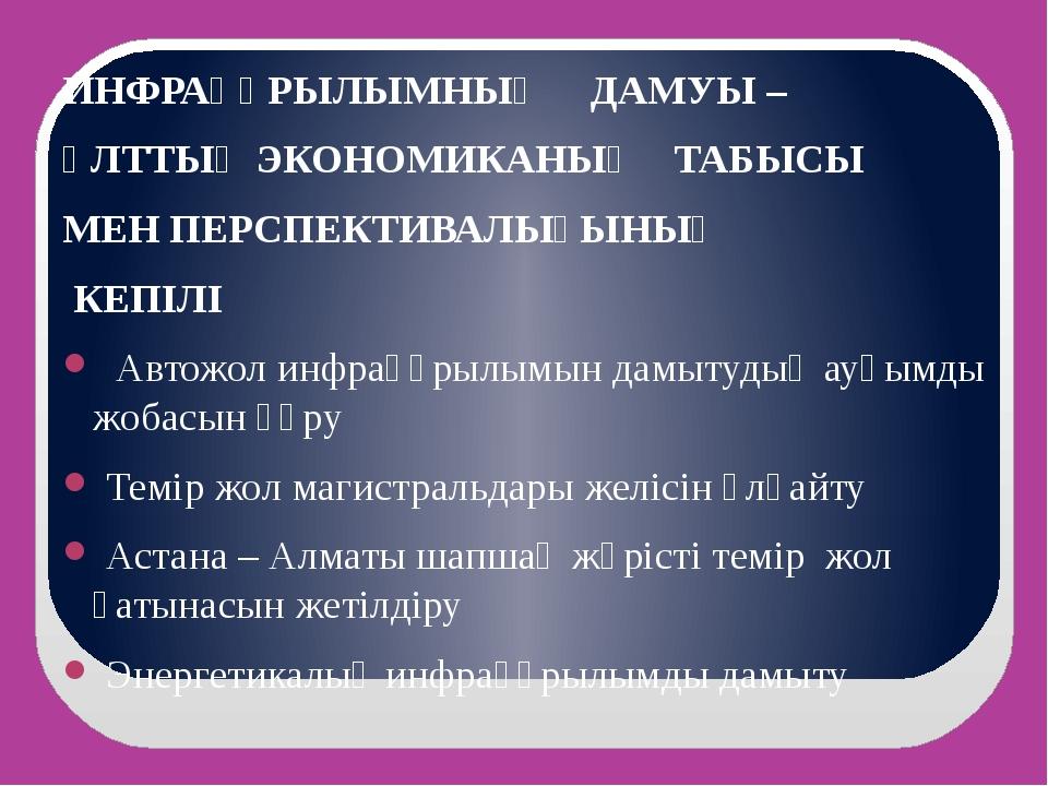 ИНФРАҚҰРЫЛЫМНЫҢ ДАМУЫ – ҰЛТТЫҚ ЭКОНОМИКАНЫҢ ТАБЫСЫ МЕН ПЕРСПЕКТИВАЛЫҒЫНЫҢ КЕП...