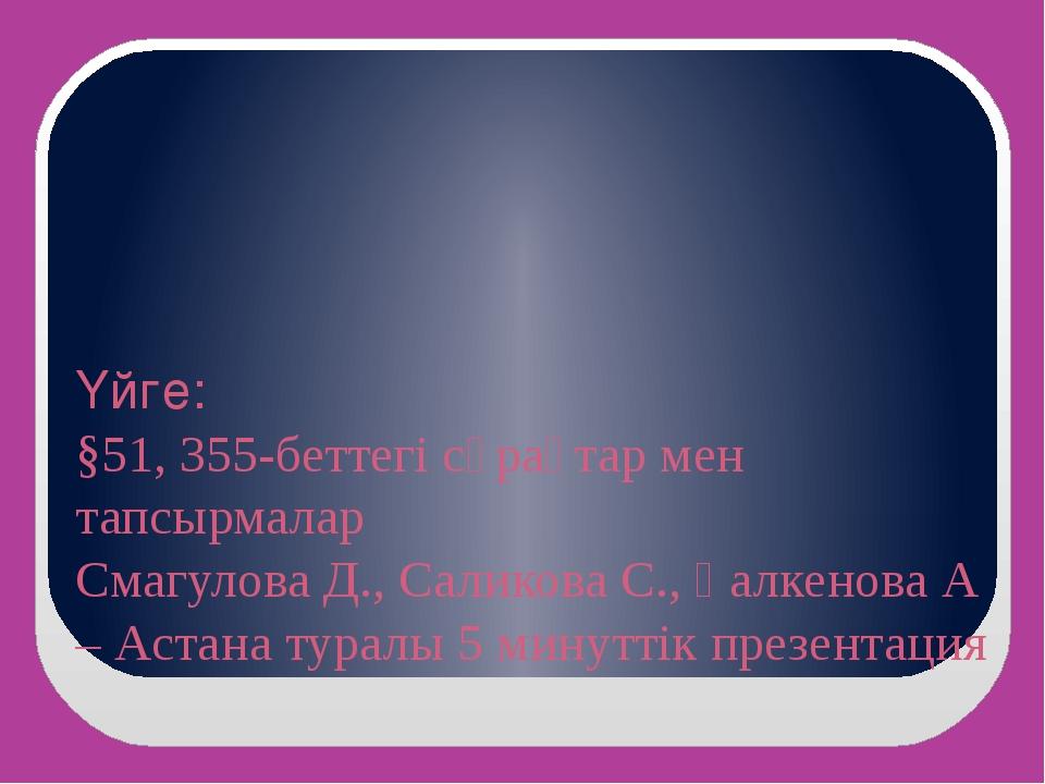 Үйге: §51, 355-беттегі сұрақтар мен тапсырмалар Смагулова Д., Саликова С., Қа...