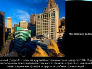 Большой Детройт - один из крупнейших финансовых центров США. Здесь расположен