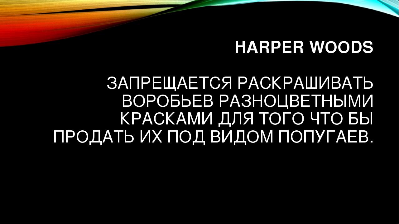 HARPER WOODS ЗАПРЕЩАЕТСЯ РАСКРАШИВАТЬ ВОРОБЬЕВ РАЗНОЦВЕТНЫМИ КРАСКАМИ ДЛЯ ТОГ...