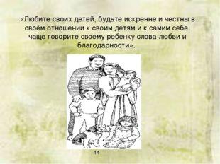 «Любите своих детей, будьте искренне и честны в своём отношении к своим детям