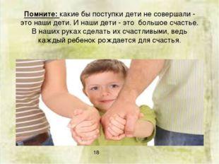 Помните: какие бы поступки дети не совершали - это наши дети. И наши дети - э