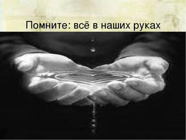 Помните: всё в наших руках