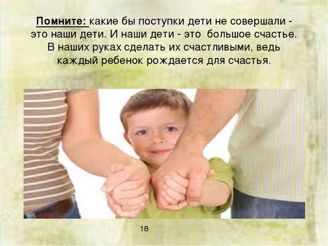 Помните: какие бы поступки дети не совершали - это наши дети. И наши дети - э...