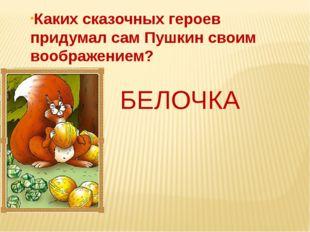Каких сказочных героев придумал сам Пушкин своим воображением? БЕЛОЧКА