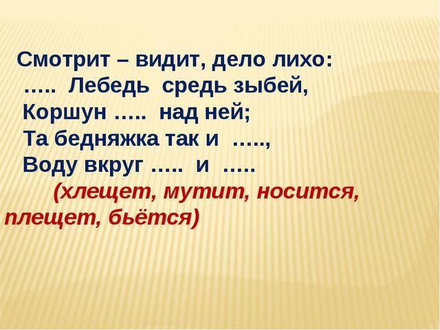 Смотрит – видит, дело лихо: ….. Лебедь средь зыбей, Коршун ….. над ней; Та б...