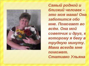 Самый родной и близкий человек – это моя мама! Она заботится обо мне. Помогае