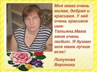 Моя мама очень милая, добрая и красивая. У неё очень красивое имя- Татьяна.Ма
