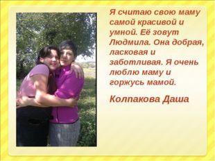 Я считаю свою маму самой красивой и умной. Её зовут Людмила. Она добрая, ласк