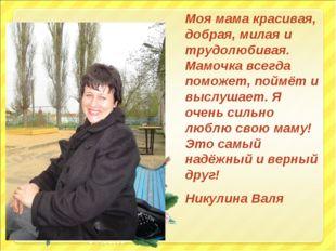 Моя мама красивая, добрая, милая и трудолюбивая. Мамочка всегда поможет, пойм