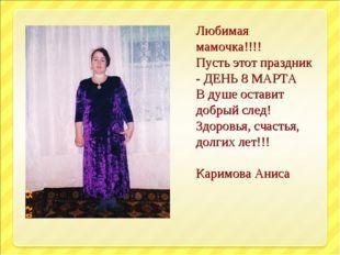 Любимая мамочка!!!! Пусть этот праздник - ДЕНЬ 8 МАРТА В душе оставит добрый