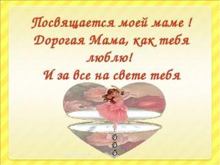 Посвящается моей маме ! Дорогая Мама, как тебя люблю! И за все на свете тебя
