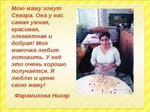 Мою маму зовут Севара. Она у нас самая умная, красивая, элегантная и добрая!