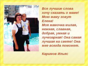 Все лучшие слова хочу сказать о маме! Мою маму зовут Елена! Моя мамочка милая