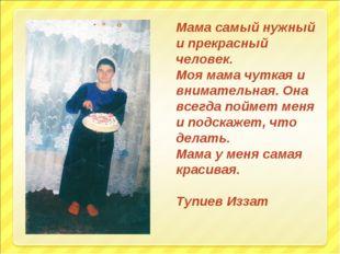 Мама самый нужный и прекрасный человек. Моя мама чуткая и внимательная. Она в